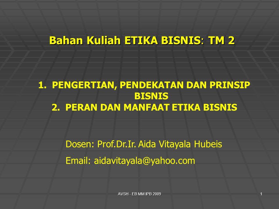 AVSH - EB MM IPB 20091 Bahan Kuliah ETIKA BISNIS: TM 2 1.PENGERTIAN, PENDEKATAN DAN PRINSIP BISNIS 2.PERAN DAN MANFAAT ETIKA BISNIS Dosen: Prof.Dr.Ir.