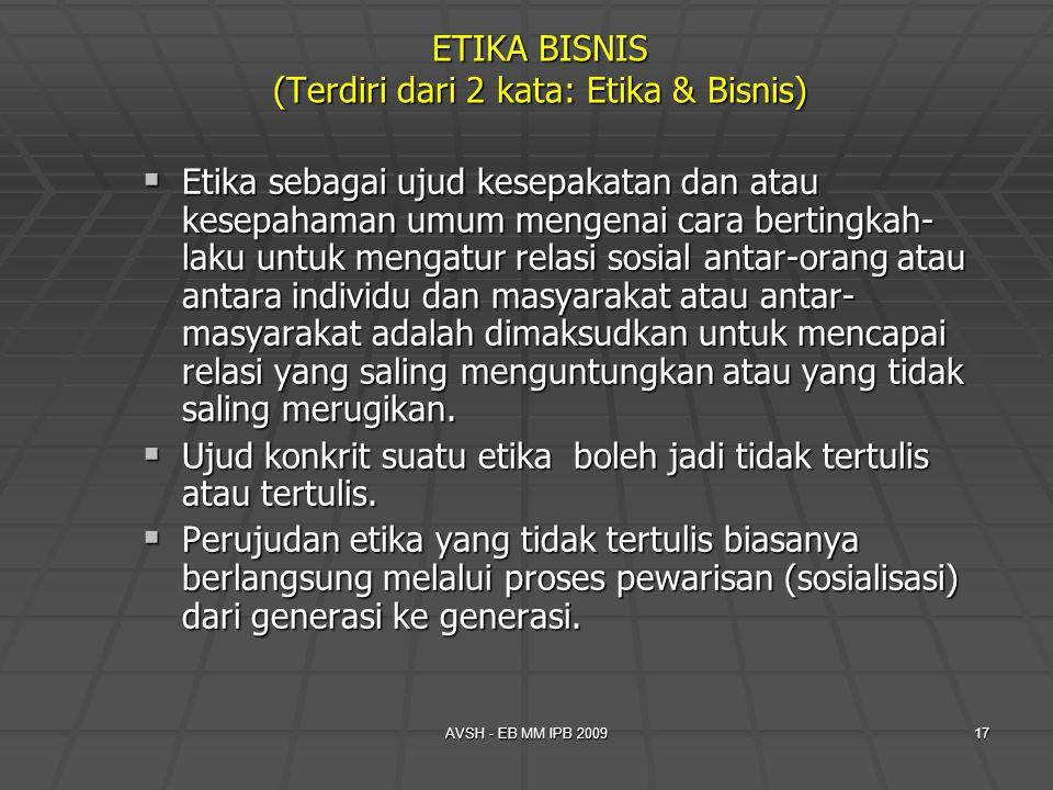 AVSH - EB MM IPB 200917 ETIKA BISNIS (Terdiri dari 2 kata: Etika & Bisnis)  Etika sebagai ujud kesepakatan dan atau kesepahaman umum mengenai cara be