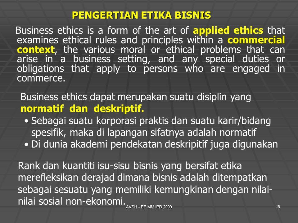 AVSH - EB MM IPB 200918 PENGERTIAN ETIKA BISNIS Business ethics dapat merupakan suatu disiplin yang normatif dan deskriptif. Sebagai suatu korporasi p