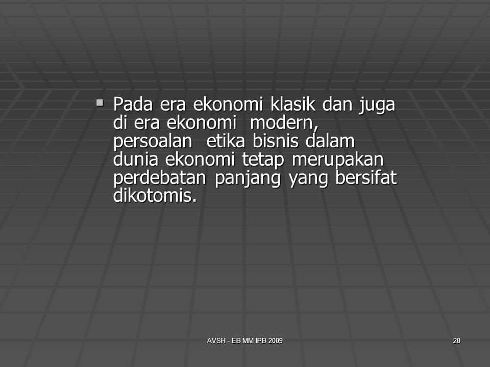 AVSH - EB MM IPB 200920  Pada era ekonomi klasik dan juga di era ekonomi modern, persoalan etika bisnis dalam dunia ekonomi tetap merupakan perdebata