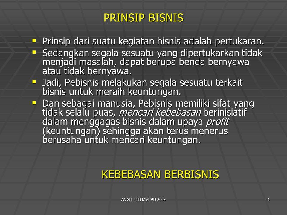 AVSH - EB MM IPB 20094 PRINSIP BISNIS  Prinsip dari suatu kegiatan bisnis adalah pertukaran.  Sedangkan segala sesuatu yang dipertukarkan tidak menj
