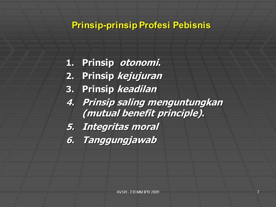 AVSH - EB MM IPB 20097 Prinsip-prinsip Profesi Pebisnis 1. Prinsip otonomi. 2. Prinsip kejujuran 3. Prinsip keadilan 4. Prinsip saling menguntungkan (