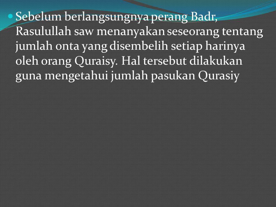 Sebelum berlangsungnya perang Badr, Rasulullah saw menanyakan seseorang tentang jumlah onta yang disembelih setiap harinya oleh orang Quraisy. Hal ter