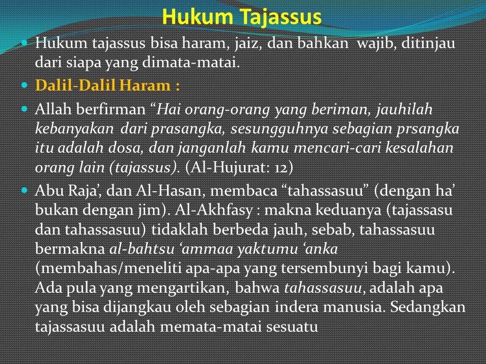 "Hukum Tajassus Hukum tajassus bisa haram, jaiz, dan bahkan wajib, ditinjau dari siapa yang dimata-matai. Dalil-Dalil Haram : Allah berfirman ""Hai oran"