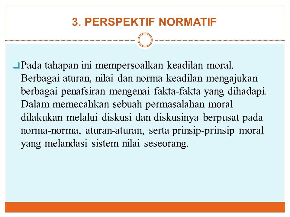 3. PERSPEKTIF NORMATIF  Pada tahapan ini mempersoalkan keadilan moral. Berbagai aturan, nilai dan norma keadilan mengajukan berbagai penafsiran menge