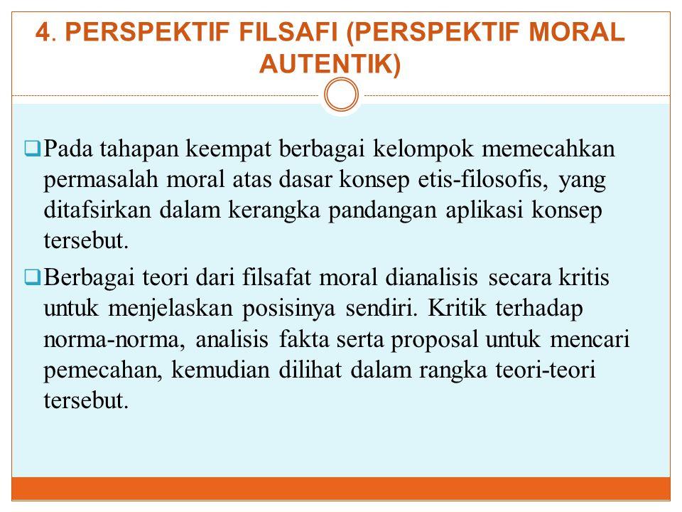 4. PERSPEKTIF FILSAFI (PERSPEKTIF MORAL AUTENTIK)  Pada tahapan keempat berbagai kelompok memecahkan permasalah moral atas dasar konsep etis-filosofi