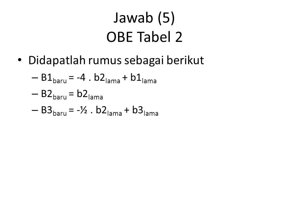 Jawab (5) OBE Tabel 2 Didapatlah rumus sebagai berikut – B1 baru = -4. b2 lama + b1 lama – B2 baru = b2 lama – B3 baru = -½. b2 lama + b3 lama