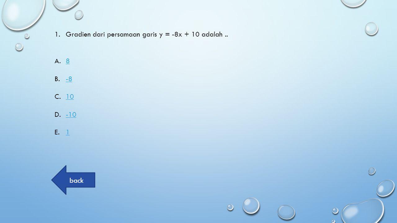 1.Gradien dari persamaan garis y = -8x + 10 adalah.. A.88 B.-8-8 C.1010 D.-10-10 E.11 back