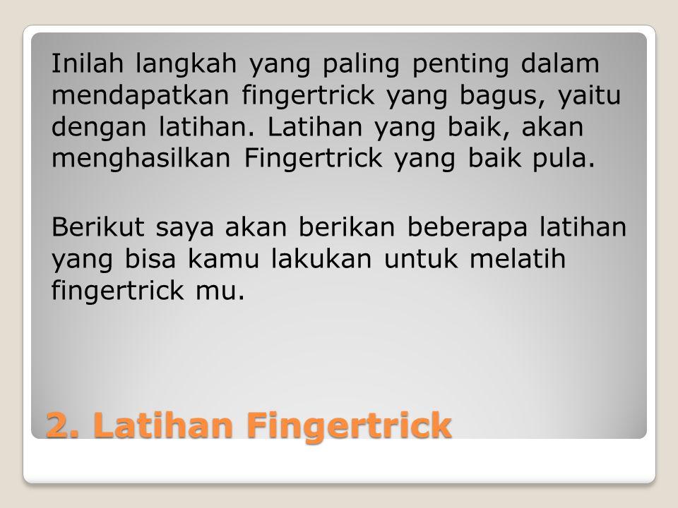 2. Latihan Fingertrick Inilah langkah yang paling penting dalam mendapatkan fingertrick yang bagus, yaitu dengan latihan. Latihan yang baik, akan meng
