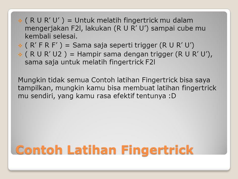 Contoh Latihan Fingertrick  ( R U R' U' ) = Untuk melatih fingertrick mu dalam mengerjakan F2l, lakukan (R U R' U') sampai cube mu kembali selesai. 