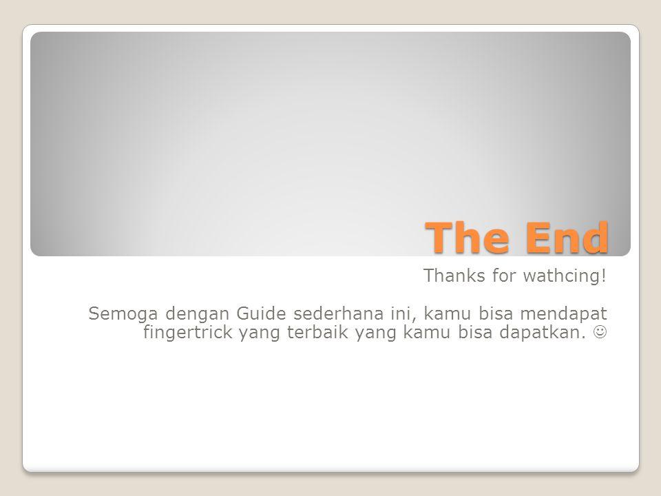 The End Thanks for wathcing! Semoga dengan Guide sederhana ini, kamu bisa mendapat fingertrick yang terbaik yang kamu bisa dapatkan.