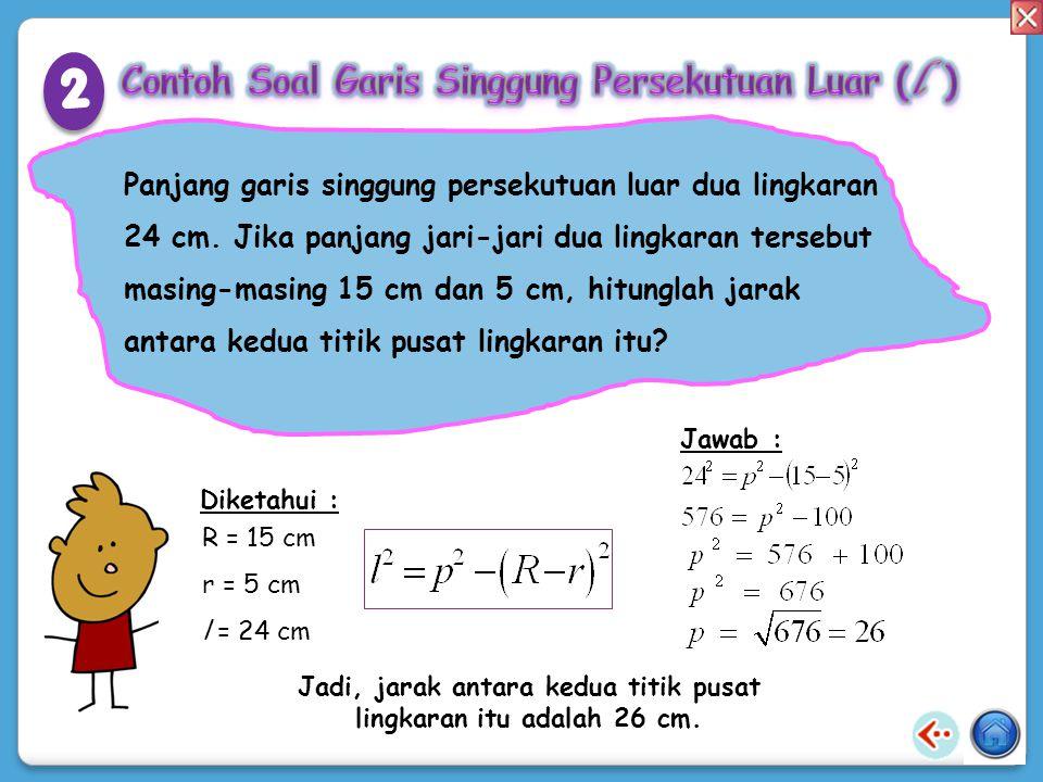 TT K A B L 17 cm 10 cm 2 cm Tentukan panjang KL! Jawab : Diketahui: R = 10 cm r = 2 cm p = 17 cm Jadi, panjang KL sama dengan 25 cm. 1 1
