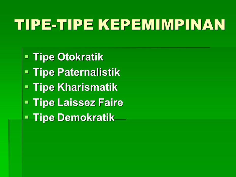 TIPE-TIPE KEPEMIMPINAN  Tipe Otokratik  Tipe Paternalistik  Tipe Kharismatik  Tipe Laissez Faire  Tipe Demokratik
