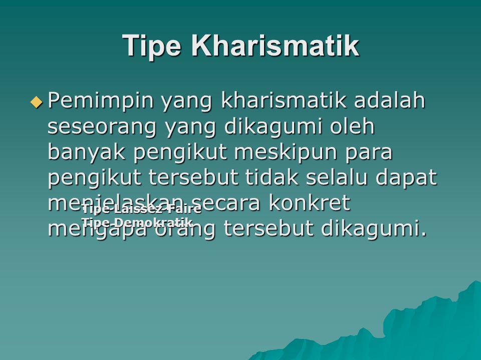 Tipe Kharismatik  Pemimpin yang kharismatik adalah seseorang yang dikagumi oleh banyak pengikut meskipun para pengikut tersebut tidak selalu dapat me