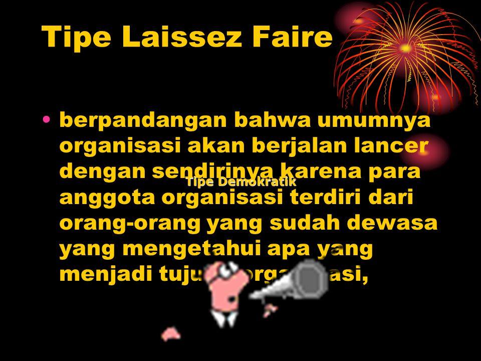 Tipe Laissez Faire berpandangan bahwa umumnya organisasi akan berjalan lancer dengan sendirinya karena para anggota organisasi terdiri dari orang-oran