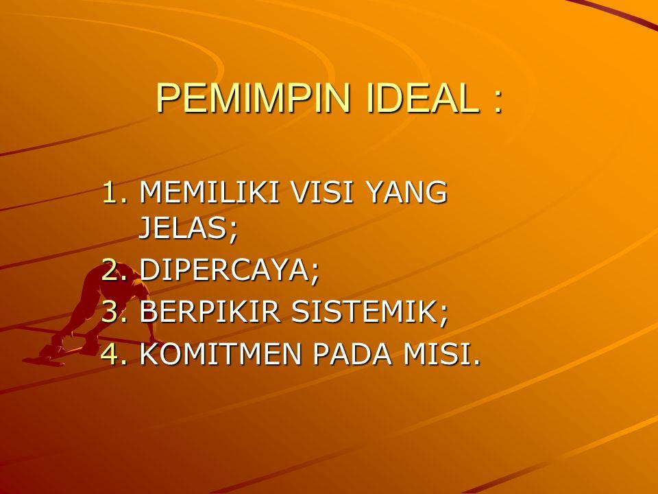 PEMIMPIN IDEAL : 1.MEMILIKI VISI YANG JELAS; 2.DIPERCAYA; 3.BERPIKIR SISTEMIK; 4.KOMITMEN PADA MISI.