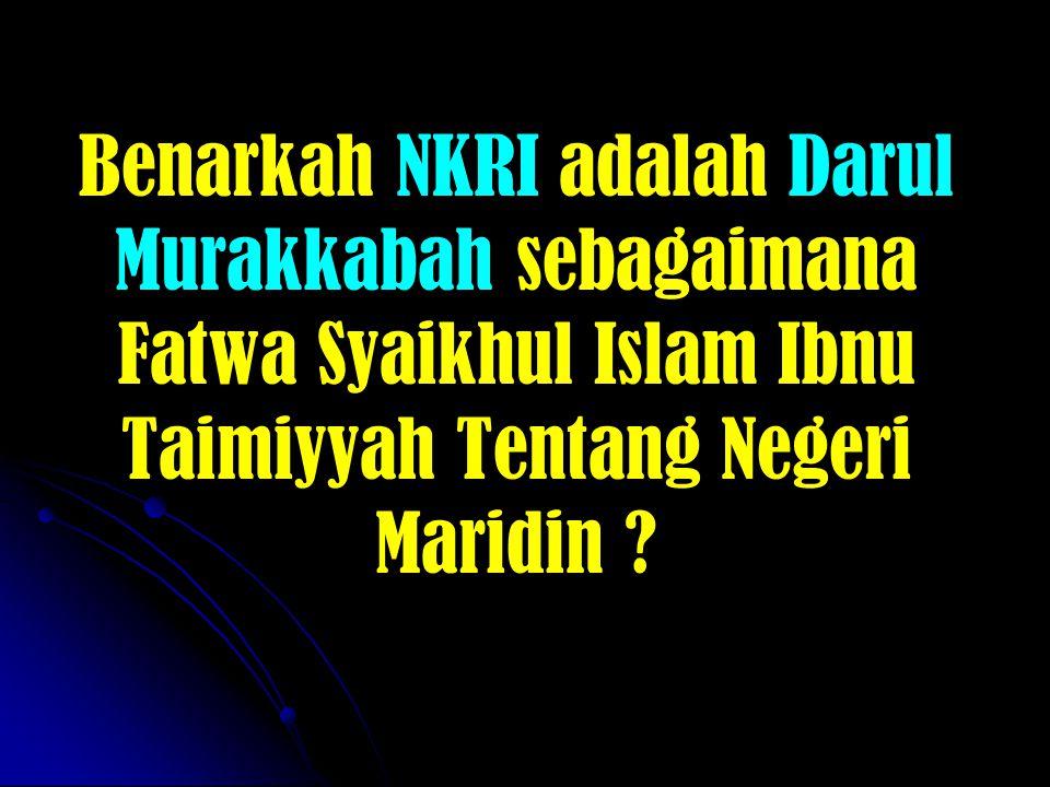Benarkah NKRI adalah Darul Murakkabah sebagaimana Fatwa Syaikhul Islam Ibnu Taimiyyah Tentang Negeri Maridin ?