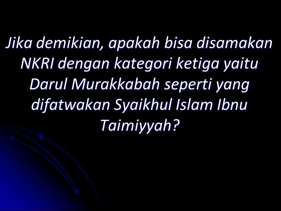 Jika demikian, apakah bisa disamakan NKRI dengan kategori ketiga yaitu Darul Murakkabah seperti yang difatwakan Syaikhul Islam Ibnu Taimiyyah?