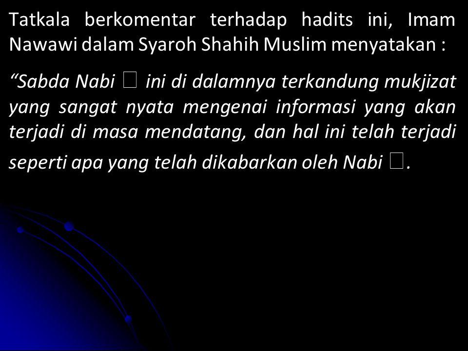 Tatkala berkomentar terhadap hadits ini, Imam Nawawi dalam Syaroh Shahih Muslim menyatakan : Sabda Nabi  ini di dalamnya terkandung mukjizat yang sangat nyata mengenai informasi yang akan terjadi di masa mendatang, dan hal ini telah terjadi seperti apa yang telah dikabarkan oleh Nabi ..