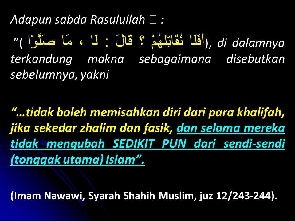 Adapun sabda Rasulullah  : أَفَلَا ( أَفَلَا نُقَاتِلهُمْ ؟ قَالَ : لَا ، مَا صَلَّوْا ), di dalamnya terkandung makna sebagaimana disebutkan sebelumnya, yakni …tidak boleh memisahkan diri dari para khalifah, jika sekedar zhalim dan fasik, dan selama mereka tidak mengubah SEDIKIT PUN dari sendi-sendi (tonggak utama) Islam .