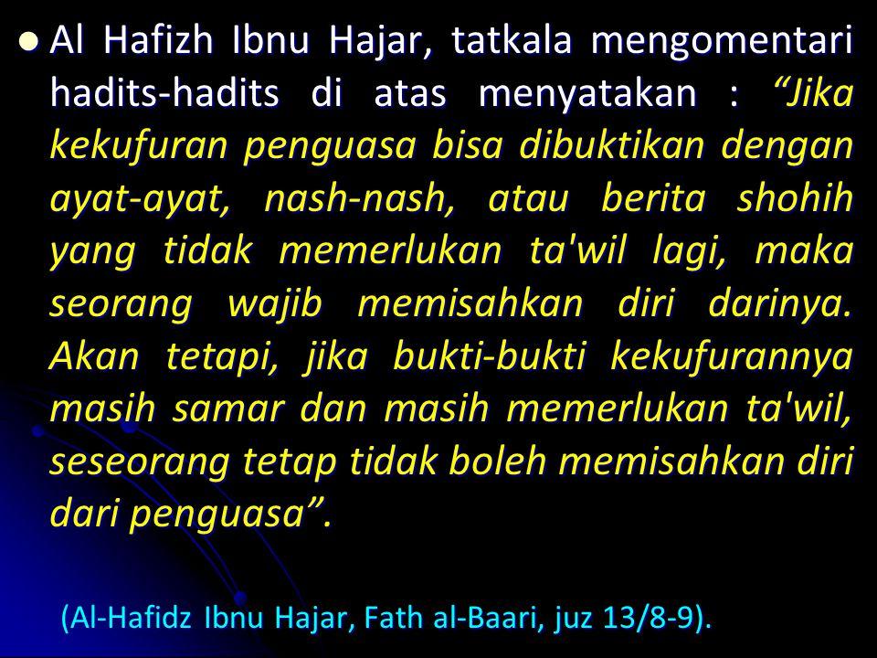 Al Al Hafizh Ibnu Hajar, tatkala mengomentari hadits-hadits di atas menyatakan : Jika kekufuran penguasa bisa dibuktikan dengan ayat-ayat, nash-nash, atau berita shohih yang tidak memerlukan ta wil lagi, maka seorang wajib memisahkan diri darinya.