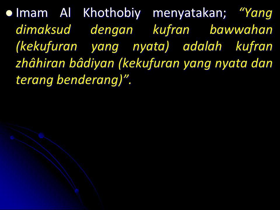 Imam Imam Al Khothobiy menyatakan; Yang dimaksud dengan kufran bawwahan (kekufuran yang nyata) adalah kufran zhâhiran bâdiyan (kekufuran yang nyata dan terang benderang) .