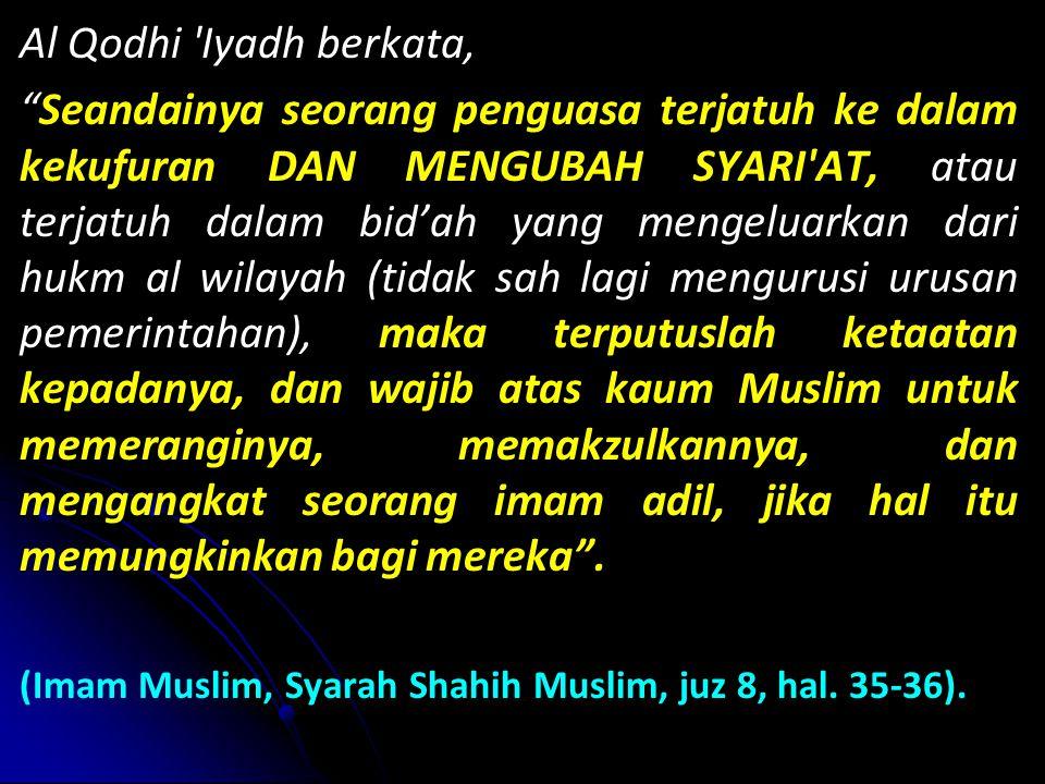 Al Qodhi Iyadh berkata, Seandainya seorang penguasa terjatuh ke dalam kekufuran DAN MENGUBAH SYARI AT, atau terjatuh dalam bid'ah yang mengeluarkan dari hukm al wilayah (tidak sah lagi mengurusi urusan pemerintahan), maka terputuslah ketaatan kepadanya, dan wajib atas kaum Muslim untuk memeranginya, memakzulkannya, dan mengangkat seorang imam adil, jika hal itu memungkinkan bagi mereka .