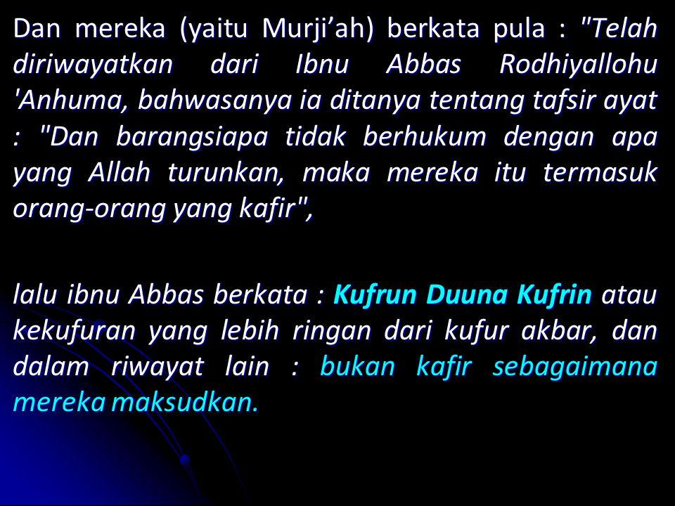 Dan mereka (yaitu Murji'ah) berkata pula : Telah diriwayatkan dari Ibnu Abbas Rodhiyallohu Anhuma, bahwasanya ia ditanya tentang tafsir ayat : Dan barangsiapa tidak berhukum dengan apa yang Allah turunkan, maka mereka itu termasuk orang-orang yang kafir , lalu ibnu Abbas berkata : Kufrun Duuna Kufrin atau kekufuran yang lebih ringan dari kufur akbar, dan dalam riwayat lain : bukan kafir sebagaimana mereka maksudkan.
