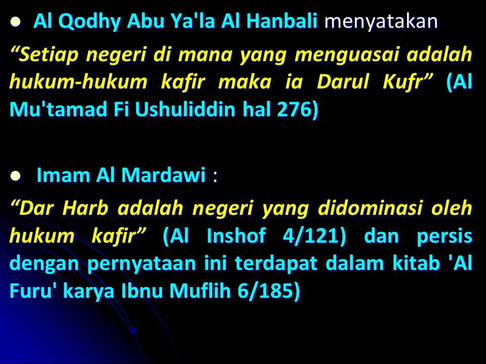 Al Qodhy Abu Ya la Al Hanbali menyatakan Al Qodhy Abu Ya la Al Hanbali menyatakan Setiap negeri di mana yang menguasai adalah hukum-hukum kafir maka ia Darul Kufr (Al Mu tamad Fi Ushuliddin hal 276) Imam Al Mardawi : Imam Al Mardawi : Dar Harb adalah negeri yang didominasi oleh hukum kafir (Al Inshof 4/121) dan persis dengan pernyataan ini terdapat dalam kitab Al Furu karya Ibnu Muflih 6/185)