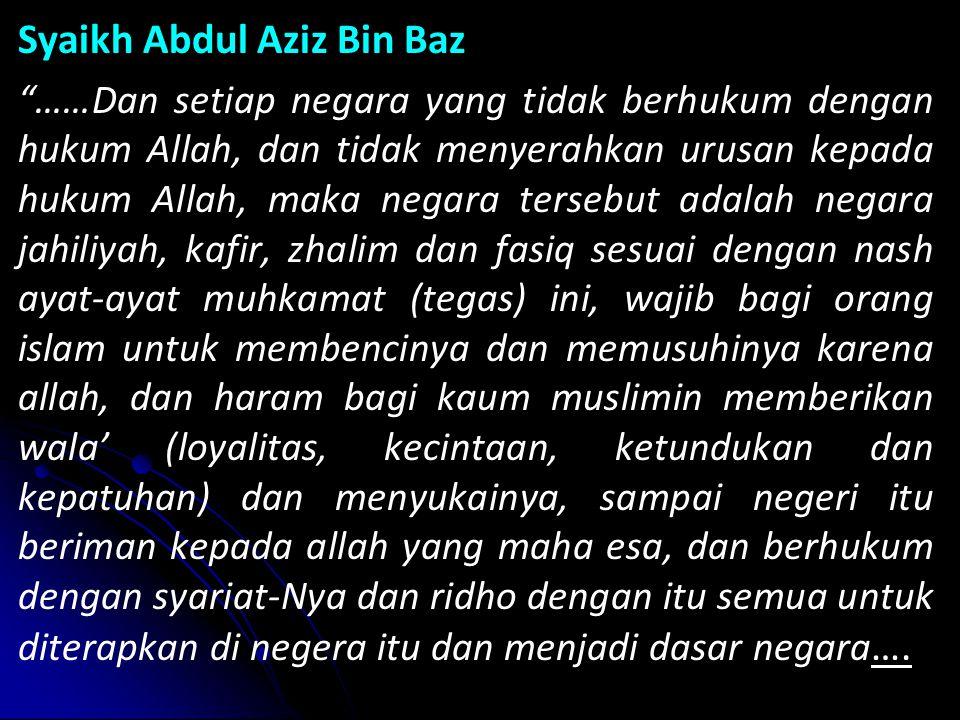 Syaikh Abdul Aziz Bin Baz ……Dan setiap negara yang tidak berhukum dengan hukum Allah, dan tidak menyerahkan urusan kepada hukum Allah, maka negara tersebut adalah negara jahiliyah, kafir, zhalim dan fasiq sesuai dengan nash ayat-ayat muhkamat (tegas) ini, wajib bagi orang islam untuk membencinya dan memusuhinya karena allah, dan haram bagi kaum muslimin memberikan wala' (loyalitas, kecintaan, ketundukan dan kepatuhan) dan menyukainya, sampai negeri itu beriman kepada allah yang maha esa, dan berhukum dengan syariat-Nya dan ridho dengan itu semua untuk diterapkan di negera itu dan menjadi dasar negara ….