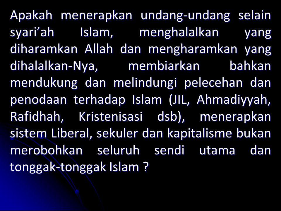 Apakah menerapkan undang-undang selain syari'ah Islam, menghalalkan yang diharamkan Allah dan mengharamkan yang dihalalkan-Nya, membiarkan bahkan mendukung dan melindungi pelecehan dan penodaan terhadap Islam (JIL, Ahmadiyyah, Rafidhah, Kristenisasi dsb), menerapkan sistem Liberal, sekuler dan kapitalisme bukan merobohkan seluruh sendi utama dan tonggak-tonggak Islam ?
