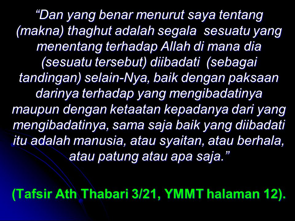 Dan yang benar menurut saya tentang (makna) thaghut adalah segala sesuatu yang menentang terhadap Allah di mana dia (sesuatu tersebut) diibadati (sebagai tandingan) selain-Nya, baik dengan paksaan darinya terhadap yang mengibadatinya maupun dengan ketaatan kepadanya dari yang mengibadatinya, sama saja baik yang diibadati itu adalah manusia, atau syaitan, atau berhala, atau patung atau apa saja. (Tafsir Ath Thabari 3/21, YMMT halaman 12).