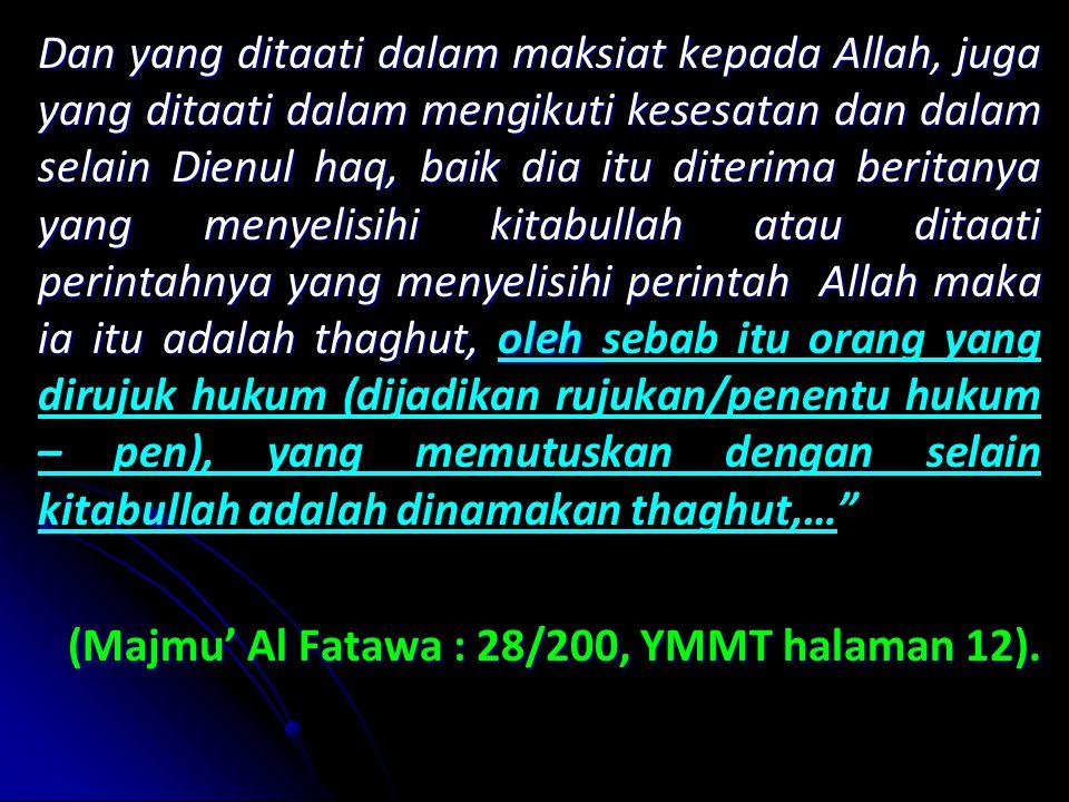 Dan yang ditaati dalam maksiat kepada Allah, juga yang ditaati dalam mengikuti kesesatan dan dalam selain Dienul haq, baik dia itu diterima beritanya yang menyelisihi kitabullah atau ditaati perintahnya yang menyelisihi perintah Allah maka ia itu adalah thaghut, oleh sebab itu orang yang dirujuk hukum (dijadikan rujukan/penentu hukum – pen), yang memutuskan dengan selain kitabullah adalah dinamakan thaghut,… (Majmu' Al Fatawa : 28/200, YMMT halaman 12).
