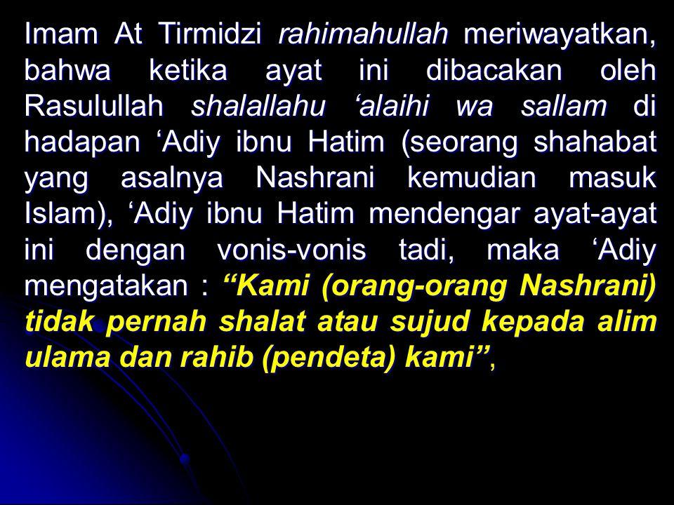 Imam At Tirmidzi rahimahullah Tirmidzi rahimahullah meriwayatkan, bahwa ketika ayat ini dibacakan oleh Rasulullah shalallahu Rasulullah shalallahu 'alaihi wa sallam di hadapan 'Adiy ibnu Hatim (seorang shahabat yang asalnya Nashrani kemudian masuk Islam), 'Adiy ibnu Hatim mendengar ayat-ayat ini dengan vonis-vonis tadi, maka 'Adiy mengatakan : Kami : Kami (orang-orang Nashrani) tidak pernah shalat atau sujud kepada alim ulama dan rahib (pendeta) kami ,