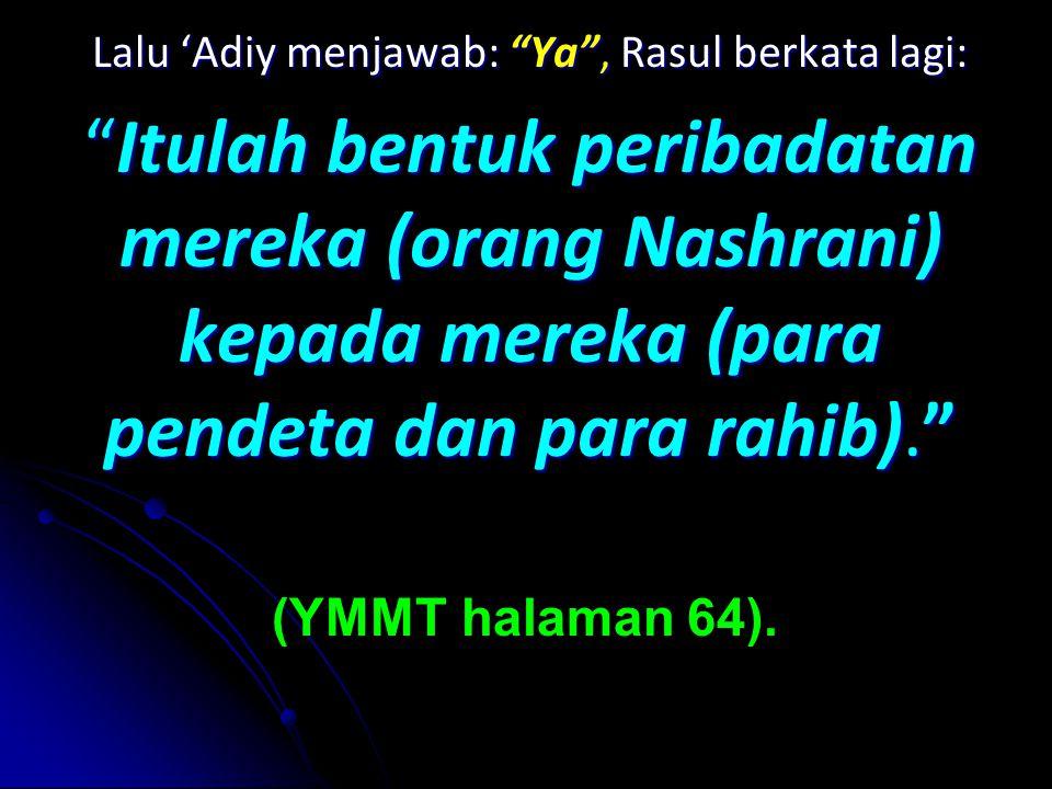 Lalu 'Adiy menjawab: Ya , menjawab: Ya , Rasul berkata lagi: Itulah Itulah bentuk peribadatan mereka (orang Nashrani) kepada mereka (para pendeta dan para rahib). (YMMT halaman 64).