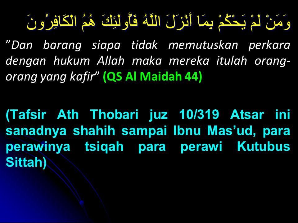 وَمَنْ لَمْ يَحْكُمْ بِمَا أَنْزَلَ اللَّهُ فَأُولَئِكَ هُمُ الْكَافِرُونَ Dan barang siapa tidak memutuskan perkara dengan hukum Allah maka mereka itulah orang- orang yang kafir (QS Al Maidah 44) (Tafsir Ath Thobari juz 10/319 Atsar ini sanadnya shahih sampai Ibnu Mas'ud, para perawinya tsiqah para perawi Kutubus Sittah)