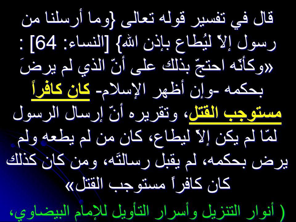 قال في تفسير قوله تعالى {وما أرسلنا من رسول إلاّ ليُطاع بإذن الله} [النساء: 64] : «وكأنّه احتجّ بذلك على أنّ الذي لم يرضَ بحكمه -وإن أظهر الإسلام- كان كافراً مستوجب القتل، القتل، وتقريره أنّ إرسال الرسول لمّا لم يكن إلاّ ليطاع، كان من لم يطعه ولم يرض بحكمه، لم يقبل رسالتَه، ومن كان كذلك كان كافراً مستوجب القتل» ( أنوار التنزيل وأسرار التأويل للإمام البيضاوي، 1/222)