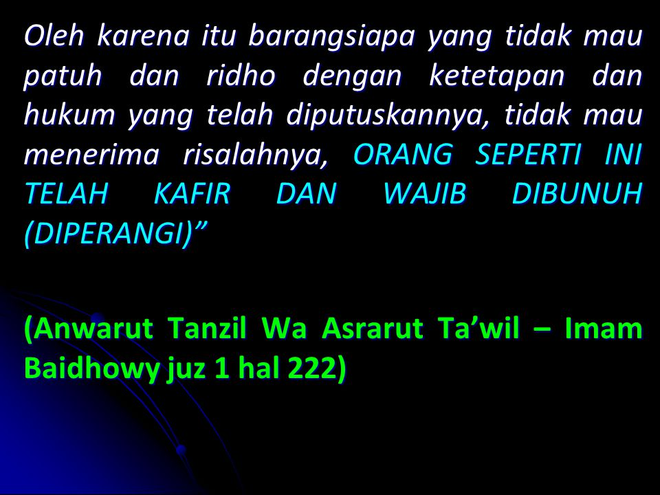 Oleh karena itu barangsiapa yang tidak mau patuh dan ridho dengan ketetapan dan hukum yang telah diputuskannya, tidak mau menerima risalahnya, ORANG SEPERTI INI TELAH KAFIR DAN WAJIB DIBUNUH (DIPERANGI) (Anwarut Tanzil Wa Asrarut Ta'wil – Imam Baidhowy juz 1 hal 222)