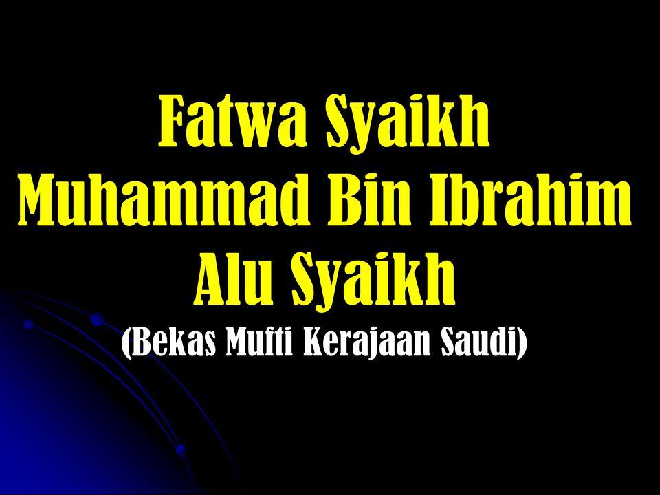 Fatwa Syaikh Muhammad Bin Ibrahim Alu Syaikh (Bekas Mufti Kerajaan Saudi)