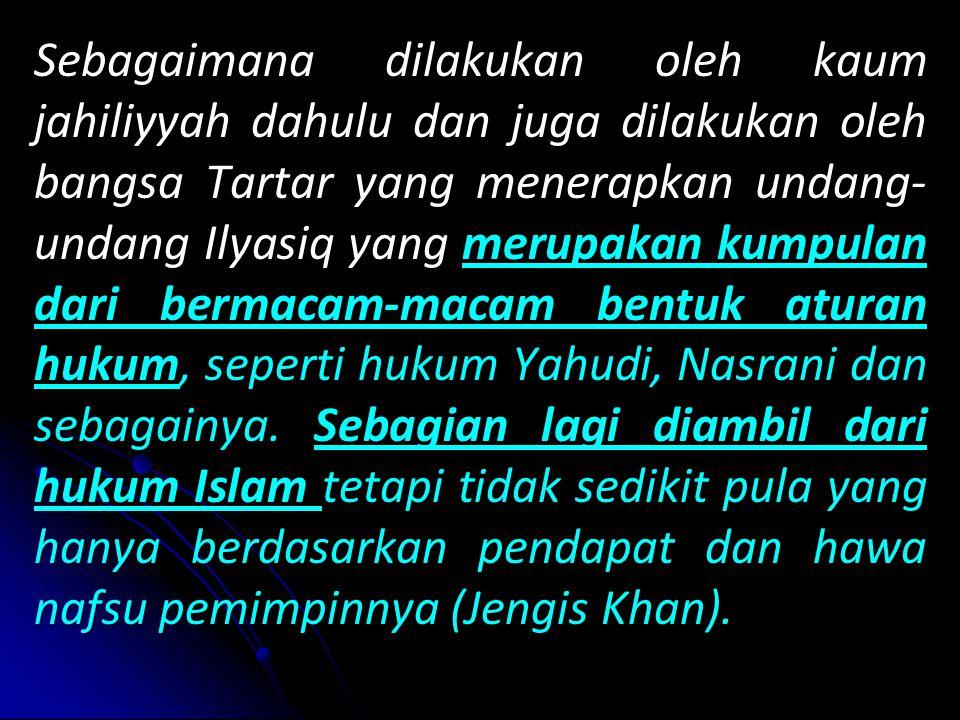 Sebagaimana dilakukan oleh kaum jahiliyyah dahulu dan juga dilakukan oleh bangsa Tartar yang menerapkan undang- undang Ilyasiq yang merupakan kumpulan dari bermacam-macam bentuk aturan hukum, hukum, seperti hukum Yahudi, Nasrani dan sebagainya.