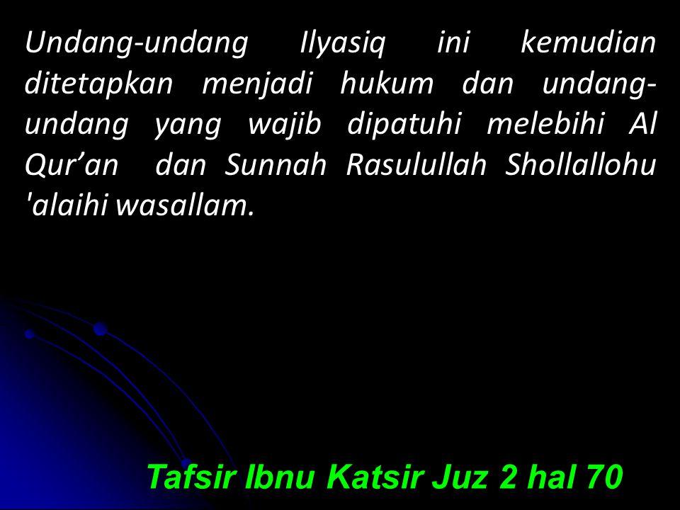 Undang-undang Ilyasiq ini kemudian ditetapkan menjadi hukum dan undang- undang yang wajib dipatuhi melebihi Al Qur'an dan Sunnah Rasulullah Shollallohu alaihi wasallam.