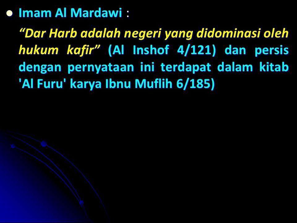 Imam Al Mardawi : Imam Al Mardawi : Dar Harb adalah negeri yang didominasi oleh hukum kafir (Al Inshof 4/121) dan persis dengan pernyataan ini terdapat dalam kitab Al Furu karya Ibnu Muflih 6/185)