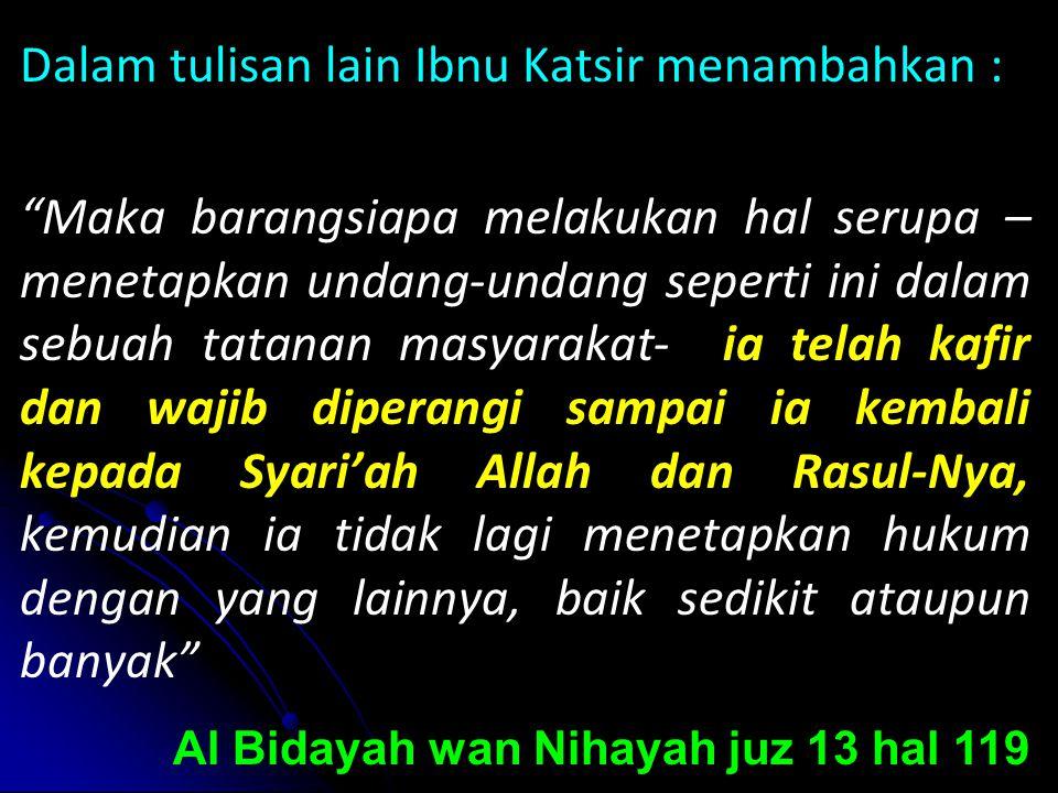 Dalam tulisan lain Ibnu Katsir menambahkan : Maka barangsiapa melakukan hal serupa – menetapkan undang-undang seperti ini dalam sebuah tatanan masyarakat- ia telah kafir dan wajib diperangi sampai ia kembali kepada Syari'ah Allah dan Rasul-Nya, kemudian ia tidak lagi menetapkan hukum dengan yang lainnya, baik sedikit ataupun banyak Al Bidayah wan Nihayah juz 13 hal 119