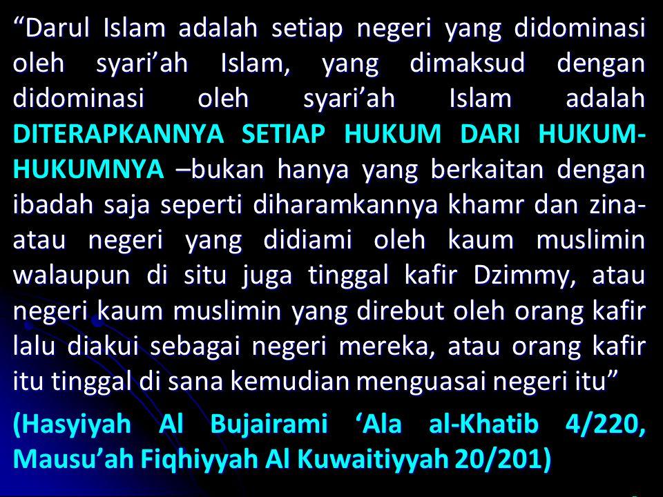 Darul Islam adalah setiap negeri yang didominasi oleh syari'ah Islam, yang dimaksud dengan didominasi oleh syari'ah Islam adalah –bukan hanya yang berkaitan dengan ibadah saja seperti diharamkannya khamr dan zina- atau negeri yang didiami oleh kaum muslimin walaupun di situ juga tinggal kafir Dzimmy, atau negeri kaum muslimin yang direbut oleh orang kafir lalu diakui sebagai negeri mereka, atau orang kafir itu tinggal di sana kemudian menguasai negeri itu Darul Islam adalah setiap negeri yang didominasi oleh syari'ah Islam, yang dimaksud dengan didominasi oleh syari'ah Islam adalah DITERAPKANNYA SETIAP HUKUM DARI HUKUM- HUKUMNYA –bukan hanya yang berkaitan dengan ibadah saja seperti diharamkannya khamr dan zina- atau negeri yang didiami oleh kaum muslimin walaupun di situ juga tinggal kafir Dzimmy, atau negeri kaum muslimin yang direbut oleh orang kafir lalu diakui sebagai negeri mereka, atau orang kafir itu tinggal di sana kemudian menguasai negeri itu (Hasyiyah Al Bujairami 'Ala al-Khatib 4/220, Mausu'ah Fiqhiyyah Al Kuwaitiyyah 20/201) (