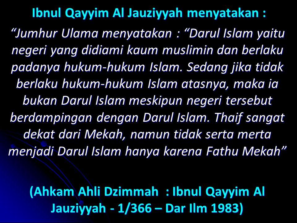 Ibnul Qayyim Al Jauziyyah menyatakan : Ibnul Qayyim Al Jauziyyah menyatakan : Jumhur Ulama menyatakan : Darul Islam yaitu negeri yang didiami kaum muslimin dan berlaku padanya hukum-hukum Islam.