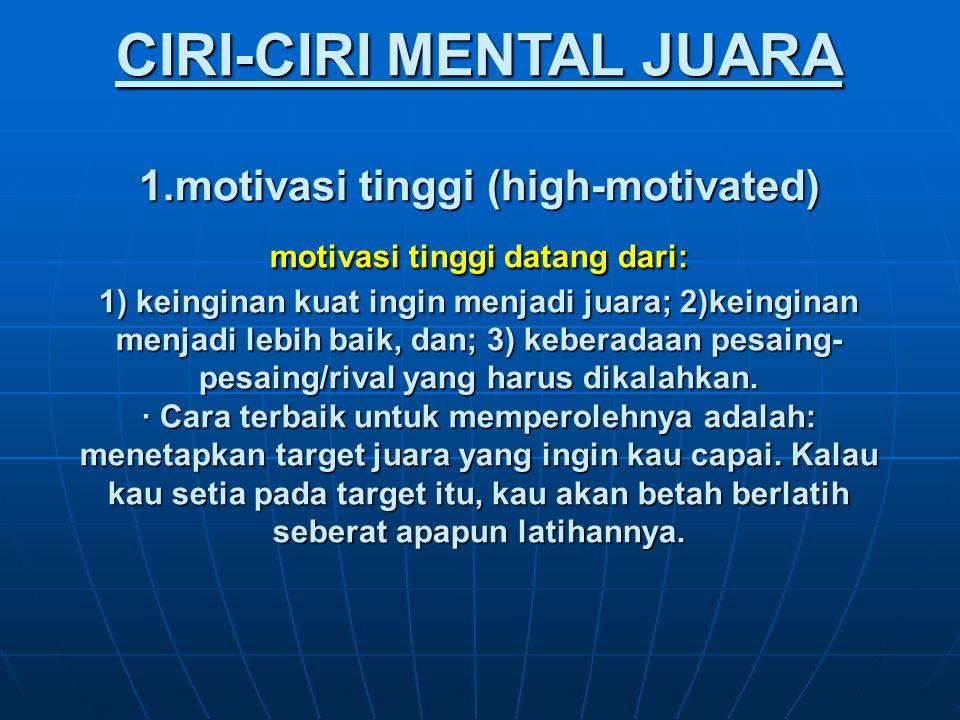 CIRI-CIRI MENTAL JUARA 1.motivasi tinggi (high-motivated) motivasi tinggi datang dari: 1) keinginan kuat ingin menjadi juara; 2)keinginan menjadi lebih baik, dan; 3) keberadaan pesaing- pesaing/rival yang harus dikalahkan.