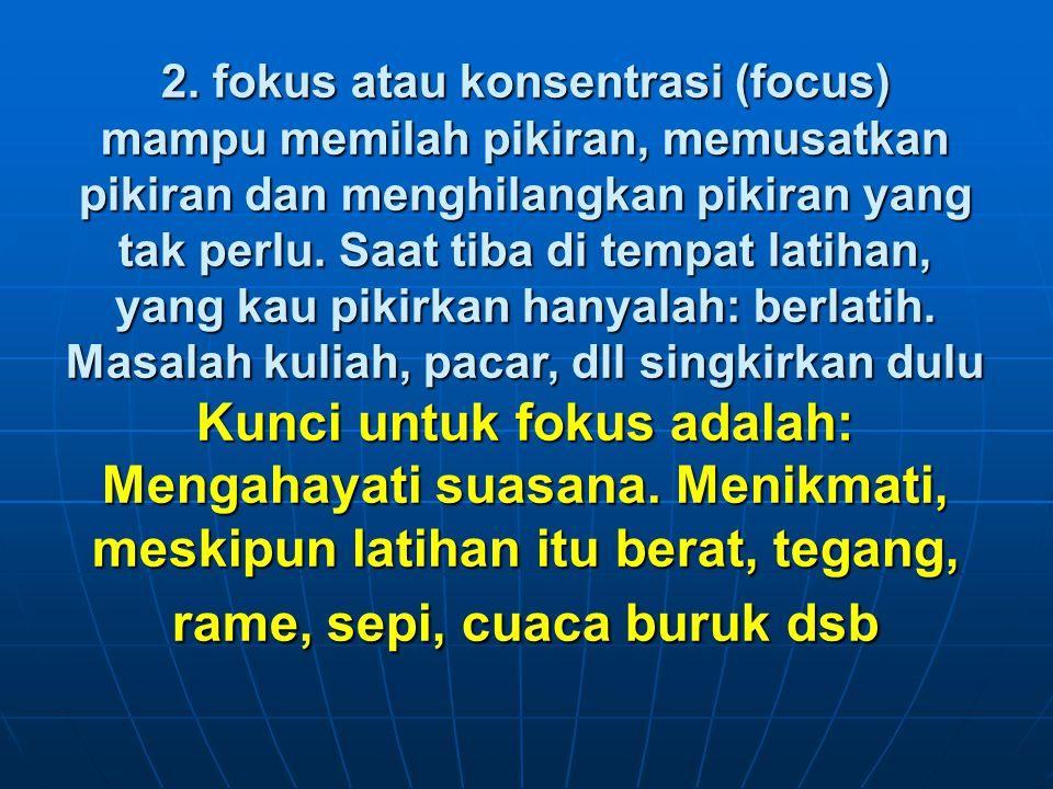 2. fokus atau konsentrasi (focus) mampu memilah pikiran, memusatkan pikiran dan menghilangkan pikiran yang tak perlu. Saat tiba di tempat latihan, yan