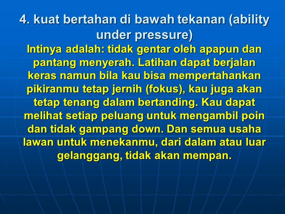 4. kuat bertahan di bawah tekanan (ability under pressure) Intinya adalah: tidak gentar oleh apapun dan pantang menyerah. Latihan dapat berjalan keras