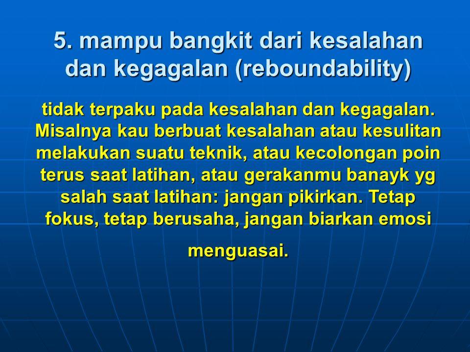 5. mampu bangkit dari kesalahan dan kegagalan (reboundability) tidak terpaku pada kesalahan dan kegagalan. Misalnya kau berbuat kesalahan atau kesulit