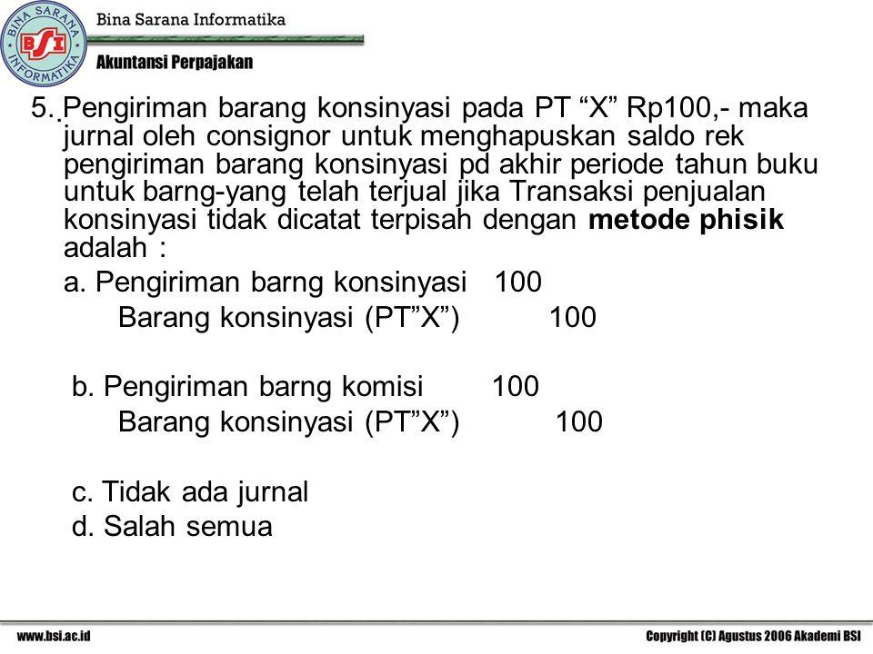 "5. Pengiriman barang konsinyasi pada PT ""X"" Rp100,- maka jurnal oleh consignor untuk menghapuskan saldo rek pengiriman barang konsinyasi pd akhir per"